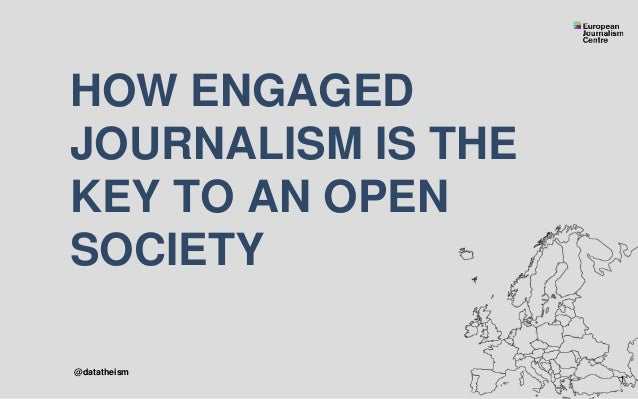 HOW ENGAGED JOURNALISM IS THE KEY TO AN OPEN SOCIETY 1 @datatheism