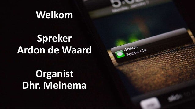 Welkom Spreker Ardon de Waard Organist Dhr. Meinema