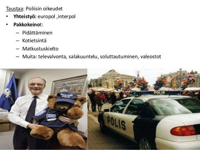 Taustaa: Poliisin oikeudet • Yhteistyö: europol ,interpol • Pakkokeinot: – Pidättäminen – Kotietsintä – Matkustuskielto – ...