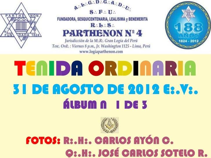 TENIDA ORDINARIA31 DE AGOSTO DE 2012 E:.V:.        ÁLBUM N 1 DE 3 FOTOS: R:.H:. CARLOS AYÓN C.        Q:.H:. JOSÉ CARLOS S...