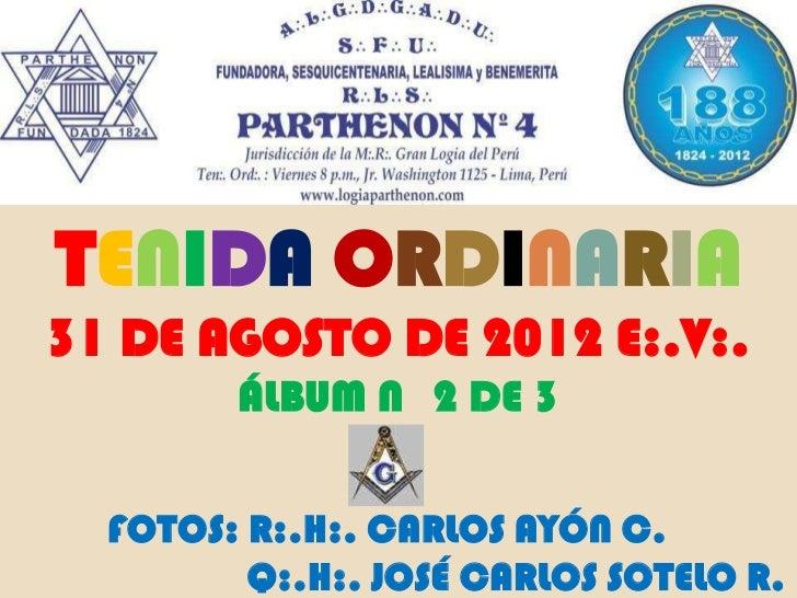 TENIDA ORDINARIA31 DE AGOSTO DE 2012 E:.V:.        ÁLBUM N 2 DE 3  FOTOS: R:.H:. CARLOS AYÓN C.         Q:.H:. JOSÉ CARLOS...
