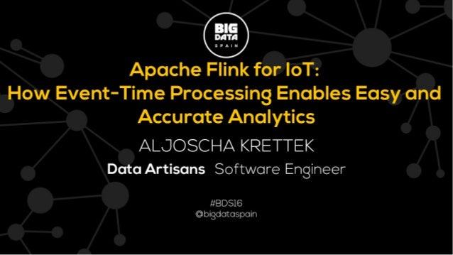 1! Aljoscha Krettek @aljoscha Big Data Spain November 17, 2016 Apache Flink for IoT: How Event-Time Processing Enables Eas...
