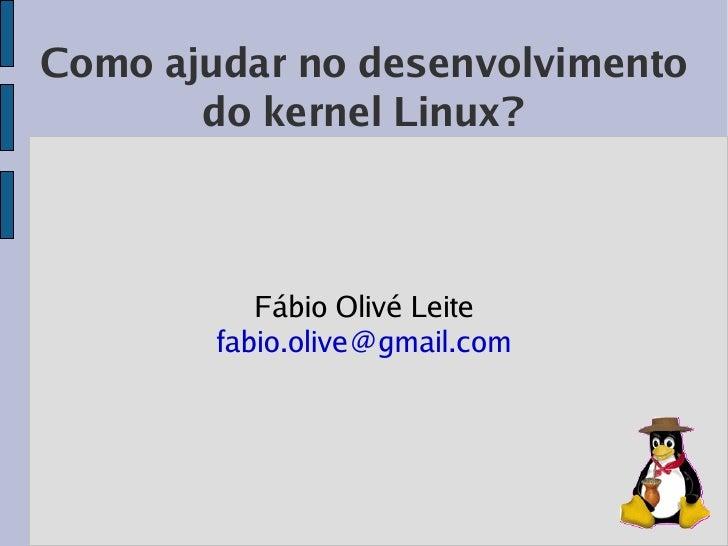 Como ajudar no desenvolvimento        do kernel Linux?               Fábio Olivé Leite         fabio.olive@gmail.com