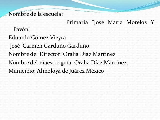 """Nombre de la escuela:                        Primaria """"José María Morelos Y  Pavón""""Eduardo Gómez VieyraJosé Carmen Garduño..."""