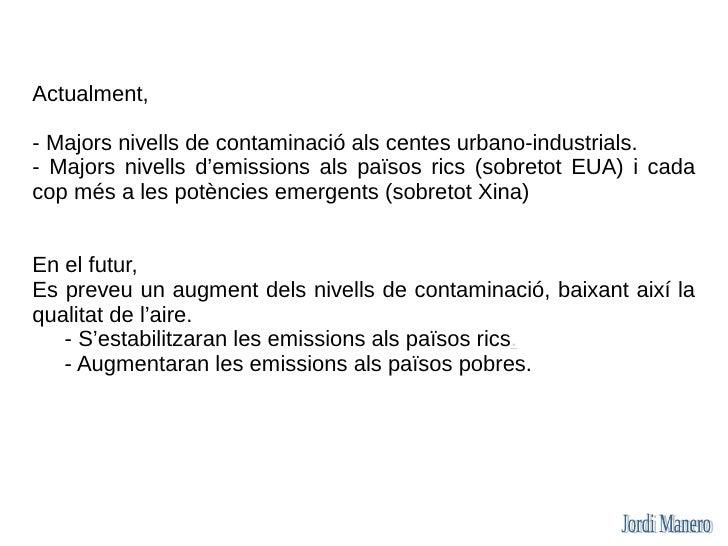 Actualment,  - Majors nivells de contaminació als centes urbano-industrials. - Majors nivells d'emissions als països rics ...