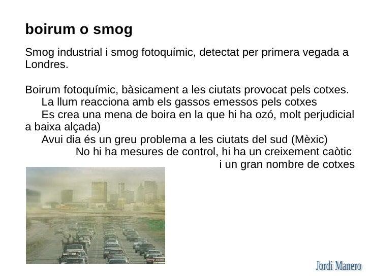 boirum o smog Smog industrial i smog fotoquímic, detectat per primera vegada a Londres.  Boirum fotoquímic, bàsicament a l...