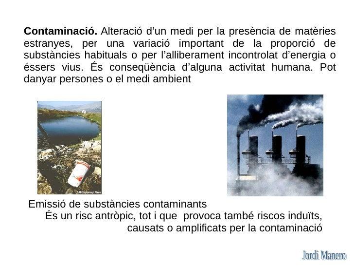 Contaminació. Alteració d'un medi per la     presència de matèries estranyes, per una variació important         de la pro...
