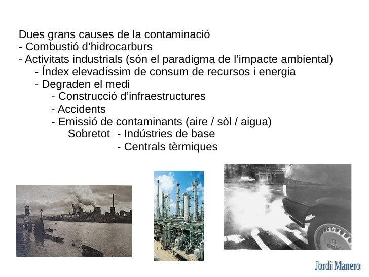 Dues grans causes de la contaminació - Combustió d'hidrocarburs - Activitats industrials (són el paradigma de l'impacte am...