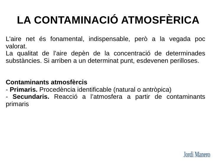 LA CONTAMINACIÓ ATMOSFÈRICA L'aire net és fonamental, indispensable, però a la vegada poc valorat. La qualitat de l'aire d...