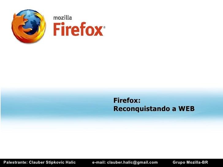Firefox:                                                 Reconquistando a WEB     Palestrante: Clauber Stipkovic Halic   e...