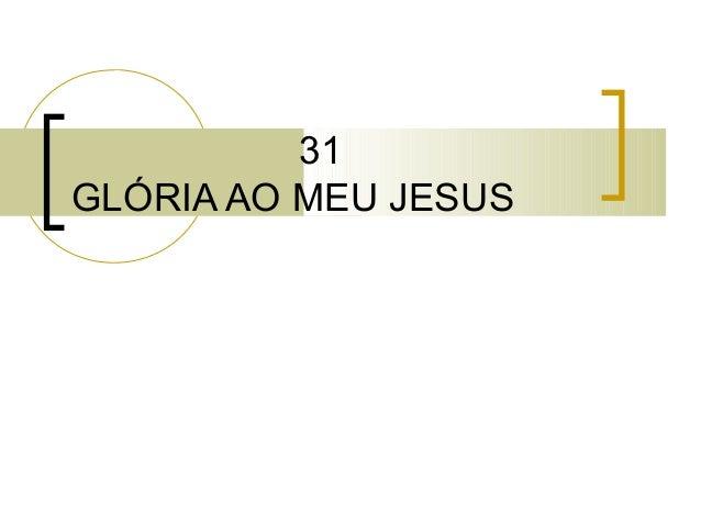 31 GLÓRIA AO MEU JESUS