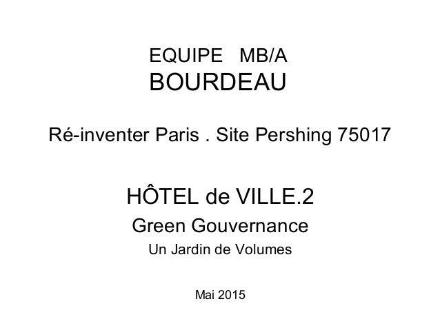 Ré-inventer Paris . Site Pershing 75017 HÔTEL de VILLE.2 Green Gouvernance Un Jardin de Volumes Mai 2015 EQUIPE MB/A BOURD...