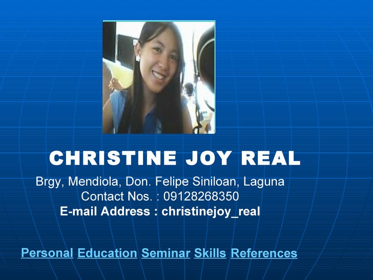 CHRISTINE JOY REAL Brgy, Mendiola, Don. Felipe Siniloan, Laguna Contact Nos. : 09128268350 E-mail Address : christinejoy_r...