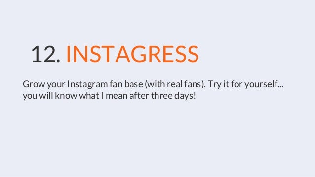 12. INSTAGRESS Grow your Instagram fan base (with real fans). Try it for yourself... you will know what I mean after three...