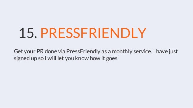 15. PRESSFRIENDLY Get your PR done via PressFriendly as a monthly service. I have just signed up so I will let you know ho...
