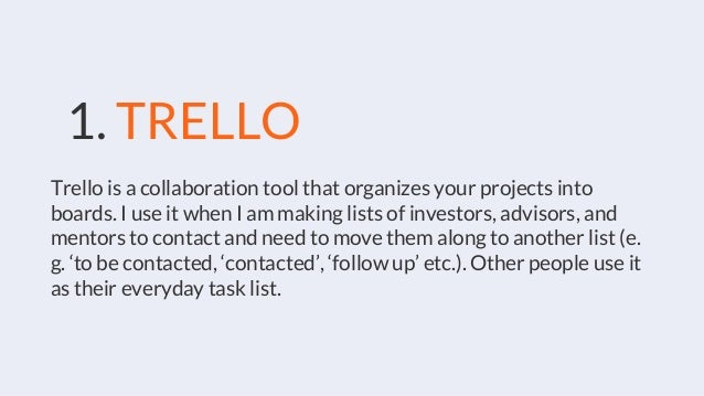 Trello is a collaboration tool that organizes your projects into boards. I use it when I am making lists of investors, adv...