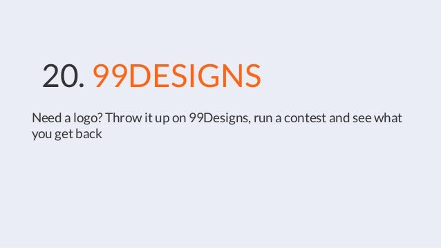 20. 99DESIGNS Need a logo? Throw it up on 99Designs, run a contest and see what you get back