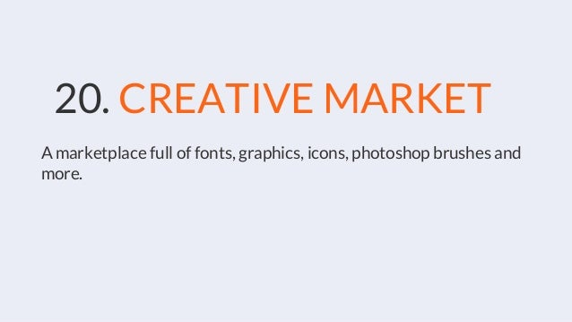 20. CREATIVE MARKET A marketplace full of fonts, graphics, icons, photoshop brushes and more.
