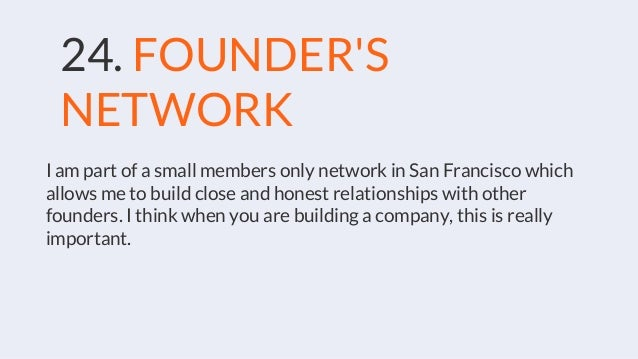 24. FOUNDER'S NETWORK I am part of a small members only network in San Francisco which allows me to build close and honest...