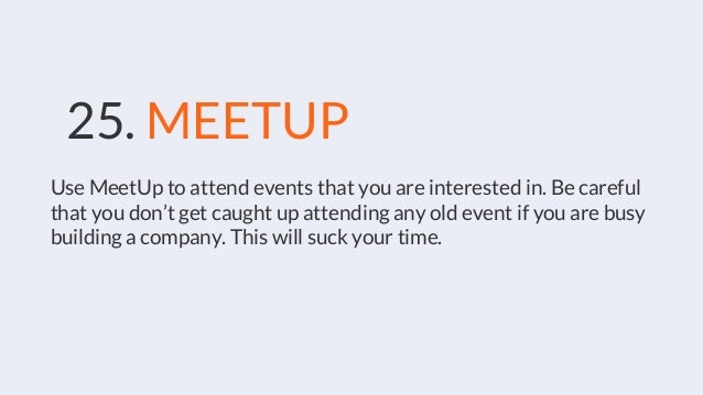 25. MEETUP Use MeetUp to attend events that you are interested in. Be careful that you don't get caught up attending any o...