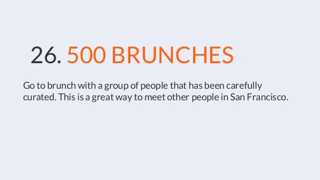26. 500 BRUNCHES Go to brunch with a group of people that has been carefully curated. This is a great way to meet other pe...