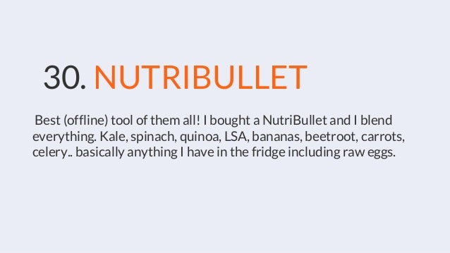 30. NUTRIBULLET Best (offline) tool of them all! I bought a NutriBullet and I blend everything. Kale, spinach, quinoa, LSA...