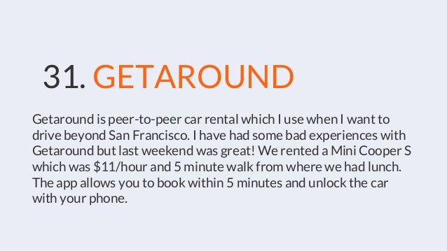 31. GETAROUND Getaround is peer-to-peer car rental which I use when I want to drive beyond San Francisco. I have had some ...