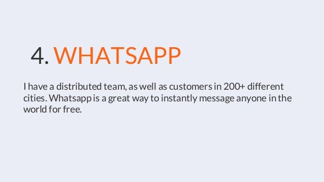 4. WHATSAPP I have a distributed team, as well as customers in 200+ different cities. Whatsapp is a great way to instantly...