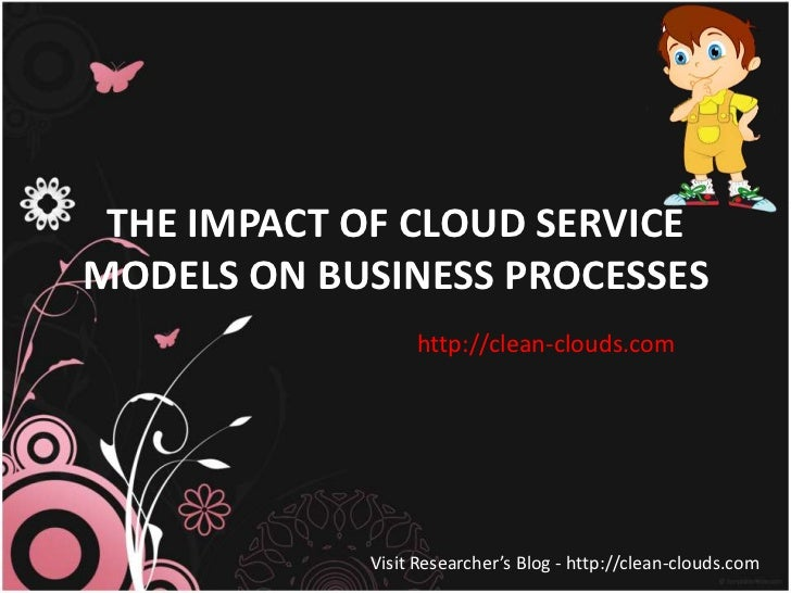 THE IMPACT OF CLOUD SERVICEMODELS ON BUSINESS PROCESSES                 http://clean-clouds.com            Visit Researche...