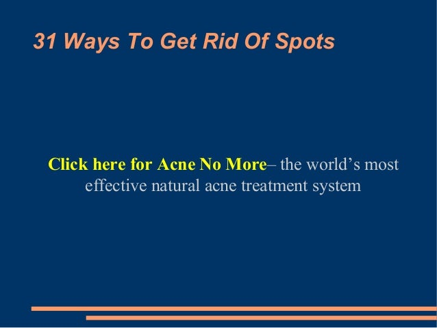 31 Ways To Get Rid Of SpotsClick here for Acne No More– the world's mosteffective natural acne treatment system