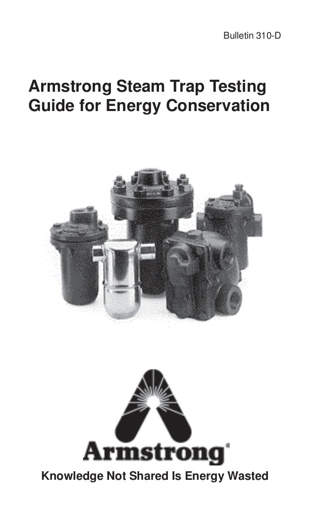 Bulletin 310-D Armstrong Steam Trap Testing Guide for Energy Conservation Knowledge Not Shared Is Energy Wasted