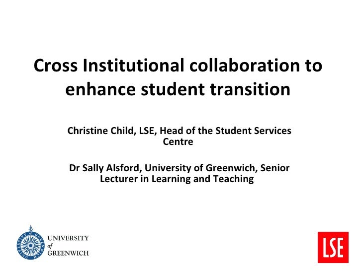 Cross Institutional collaboration to   enhance student transition    Christine Child, LSE, Head of the Student Services   ...
