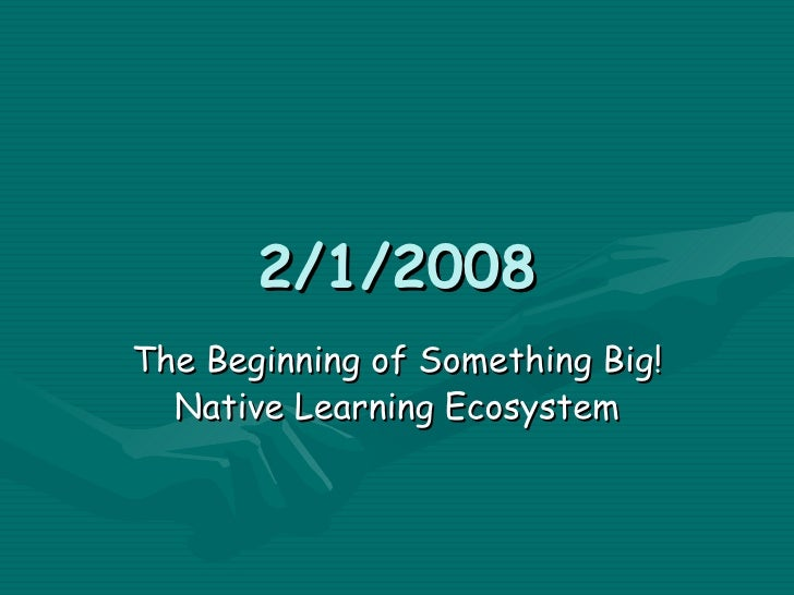 2/1/2008 The Beginning of Something Big! Native Learning Ecosystem