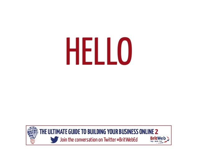 HELLO THE ULTIMATE GUIDE TO BUILDING YOUR BUSINESS ONLINE 2 Join the conversation on Twitter #BritWebEd