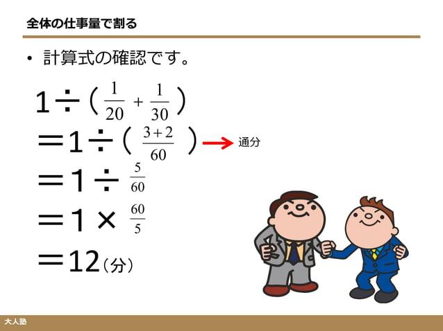 全体の仕事量で割る 大人塾 1÷( ) =1÷( ) =1÷ =1× =12(分) 20 1 30 1 + 60 23 60 5 通分 • 計算式の確認です。 5 60