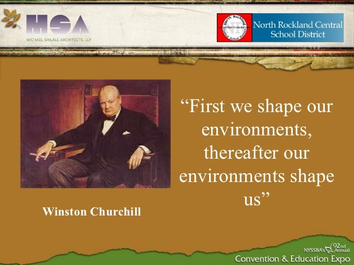 """Winston Churchill """" First we shape our environments, thereafter our environments shape us"""""""