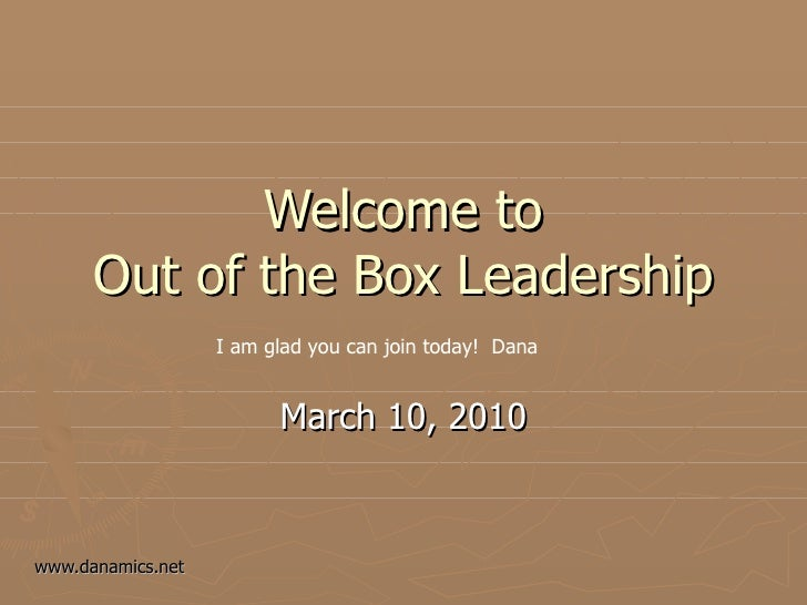 Welcome to Out of the Box Leadership March 10, 2010 I am glad you can join today!  Dana