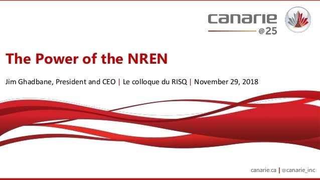 canarie.ca | @canarie_inc The Power of the NREN Jim Ghadbane, President and CEO | Le colloque du RISQ | November 29, 2018