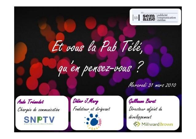 Et vous la Pub Télé, qu'en pensez-vous ? Mercredi 31 mars 2010 Aude Trémedet Chargée de communication Didier J.Mary Fondat...