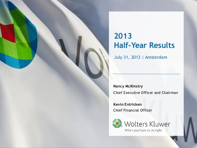 2013 Half-Year Results Nancy McKinstry Chief Executive Officer and Chairman Kevin Entricken Chief Financial Officer July 3...