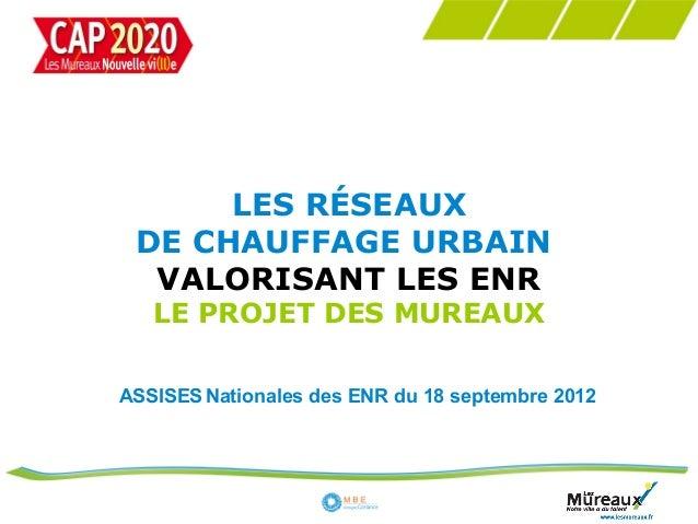 LES RÉSEAUX DE CHAUFFAGE URBAIN  VALORISANT LES ENR   LE PROJET DES MUREAUXASSISES Nationales des ENR du 18 septembre 2012