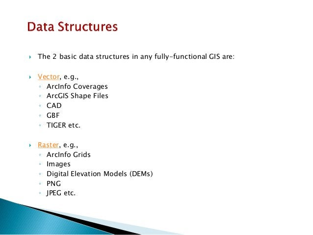 The 2 basic data structures in any fully-functional GIS are:  Vector, e.g.,  ◦ArcInfo Coverages  ◦ArcGIS Shape Files  ◦C...