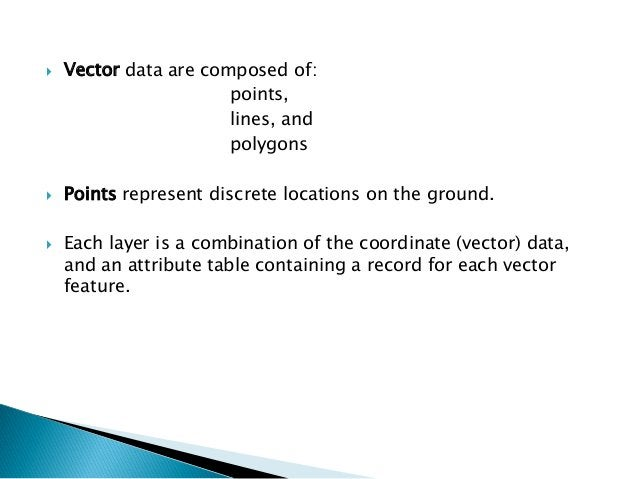 Vector data are composed of:  points,  lines, and  polygons  Points represent discrete locations on the ground.  Each l...