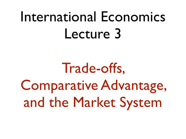 International Economics       Lecture 3      Trade-offs,Comparative Advantage,and the Market System