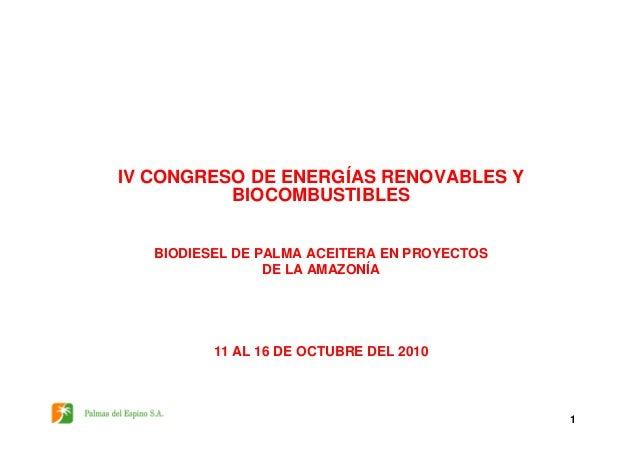 IV CONGRESO DE ENERGÍAS RENOVABLES Y BIOCOMBUSTIBLES 1 BIODIESEL DE PALMA ACEITERA EN PROYECTOS DE LA AMAZONÍA 11 AL 16 DE...