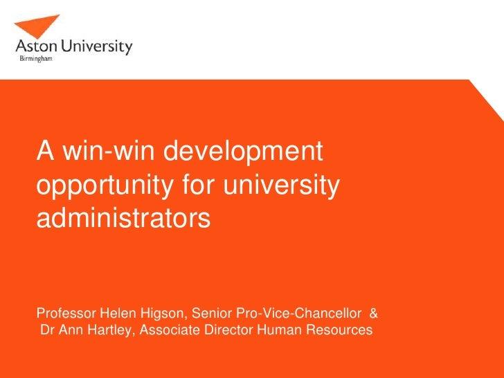 A win-win developmentopportunity for universityadministratorsProfessor Helen Higson, Senior Pro-Vice-Chancellor &Dr Ann Ha...