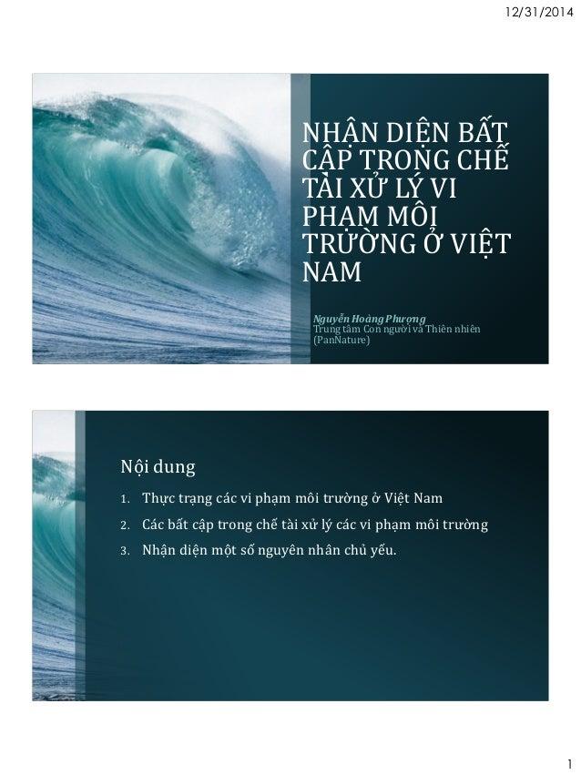 12/31/2014 1 NHẬN DIỆN BẤT CẬP TRONG CHẾ TÀI XỬ LÝ VI PHẠM MÔI TRƯỜNG Ở VIỆT NAM Nguyễn Hoàng Phượng Trung tâm Con người v...