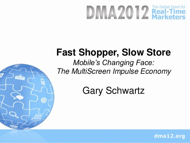 Fast Shopper, Slow Store    Mobile's Changing Face:The MultiScreen Impulse Economy       Gary Schwartz