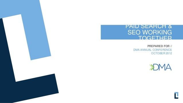 PAID SEARCH & SEO WORKING    TOGETHER          PREPARED FOR //  DMA ANNUAL CONFERENCE            OCTOBER 2012