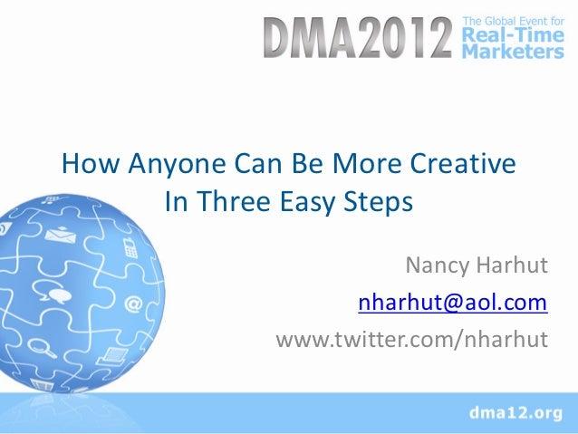 How Anyone Can Be More Creative      In Three Easy Steps                         Nancy Harhut                    nharhut@a...